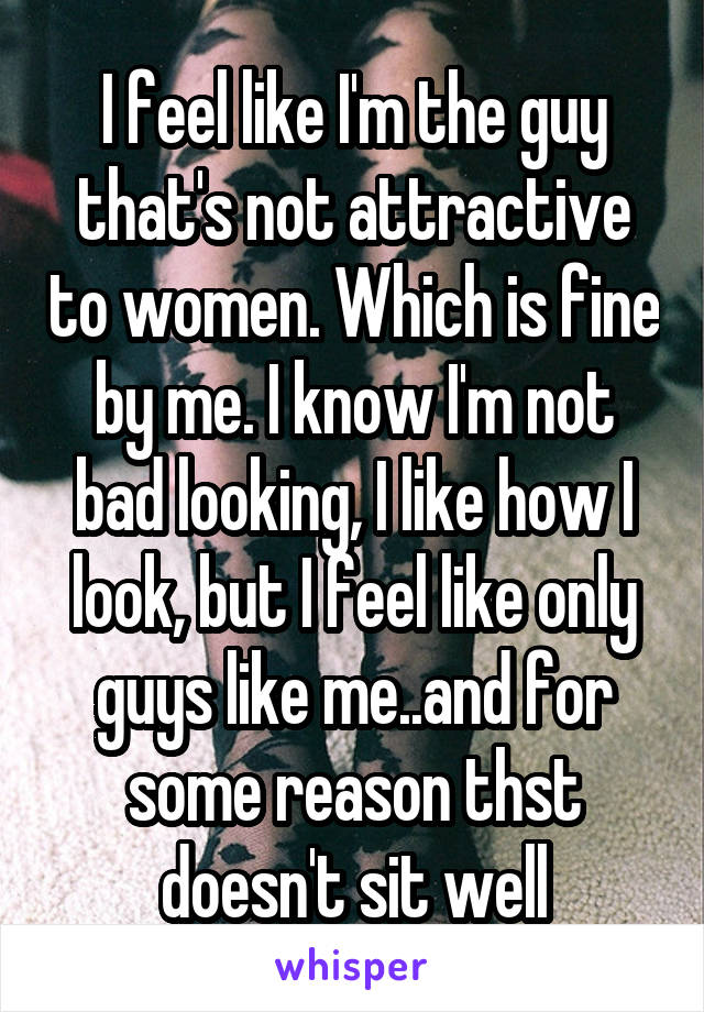 I feel like I'm the guy that's not attractive to women. Which is fine by me. I know I'm not bad looking, I like how I look, but I feel like only guys like me..and for some reason thst doesn't sit well