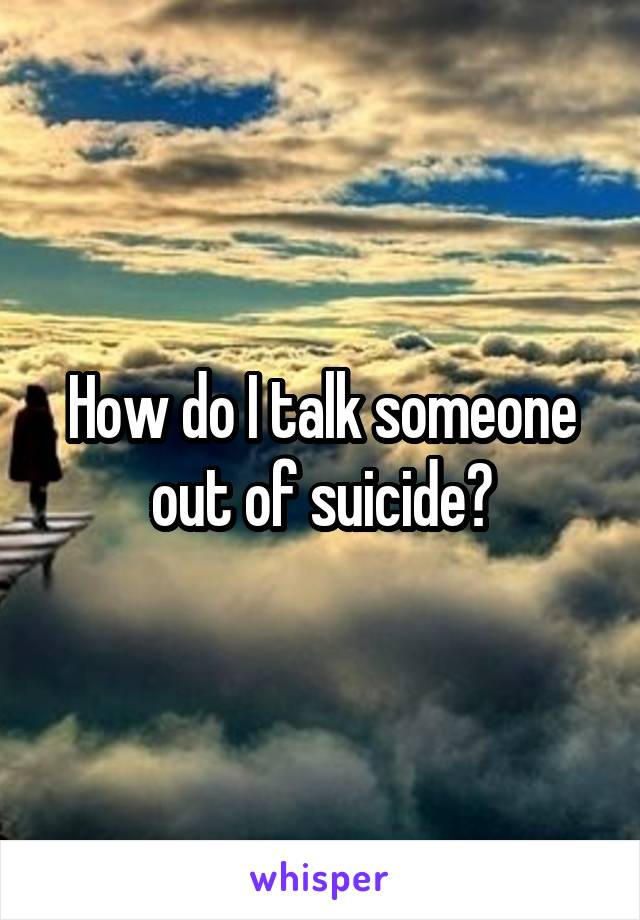 How do I talk someone out of suicide?