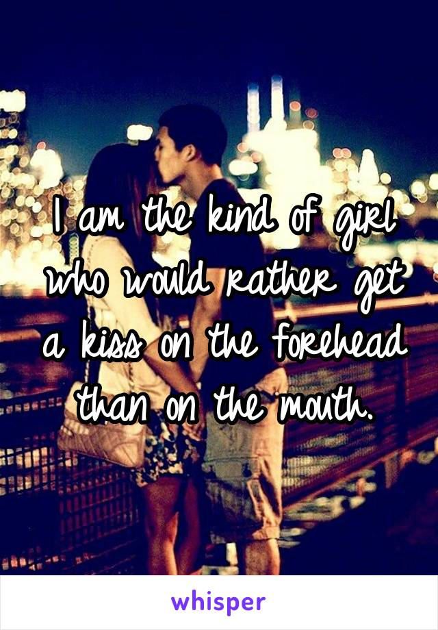 I am the kind of girl who would rather get a kiss on the forehead than on the mouth.
