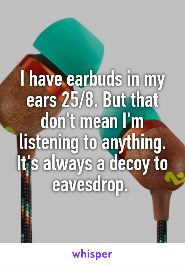 I have earbuds in my ears 25/8. But that don't mean I'm listening to anything. It's always a decoy to eavesdrop.