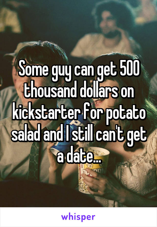 Some guy can get 500 thousand dollars on kickstarter for potato salad and I still can't get a date...