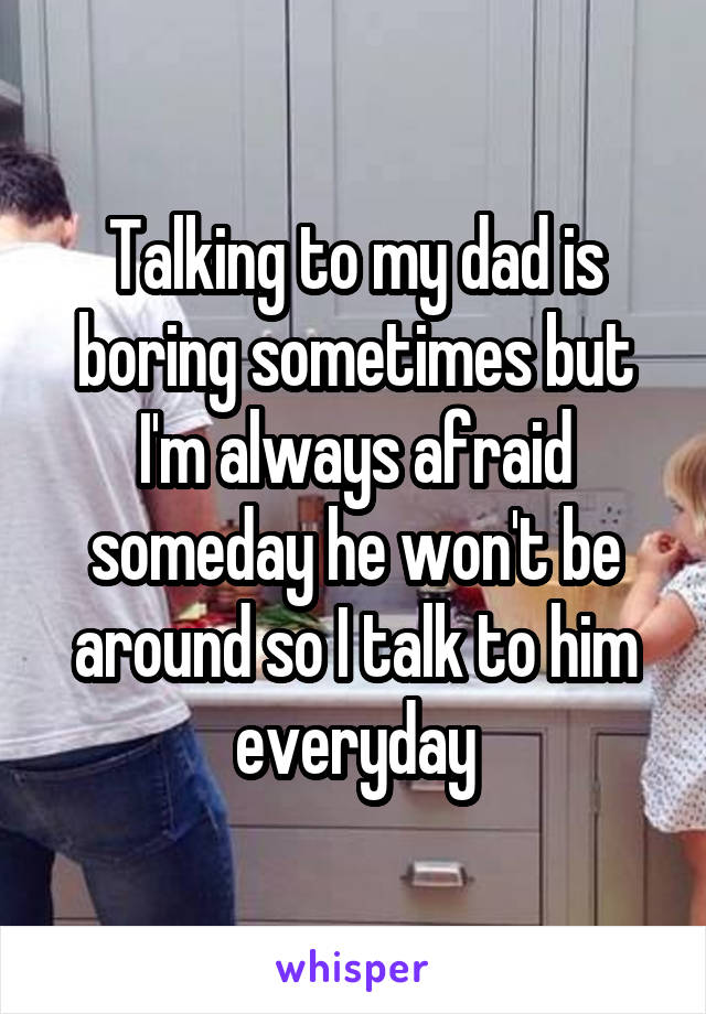 Talking to my dad is boring sometimes but I'm always afraid someday he won't be around so I talk to him everyday