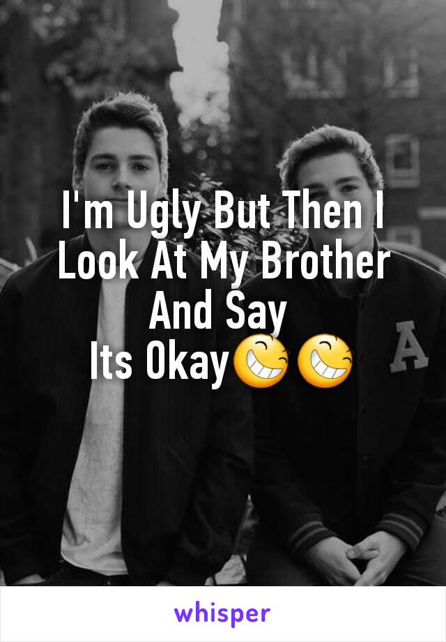 I'm Ugly But Then I Look At My Brother And Say  Its Okay😆😆