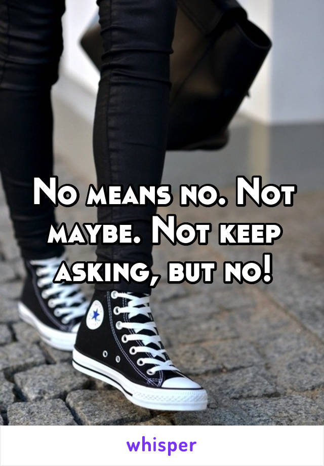 No means no. Not maybe. Not keep asking, but no!