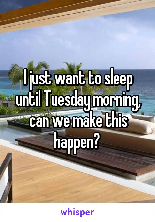 I just want to sleep until Tuesday morning, can we make this happen?