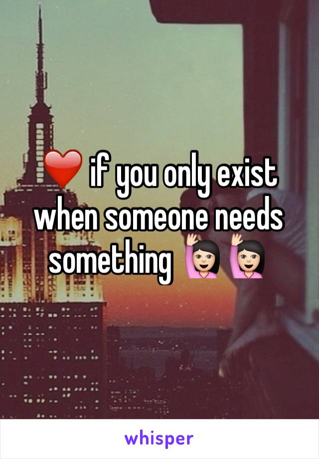 ❤️ if you only exist when someone needs something 🙋🏻🙋🏻