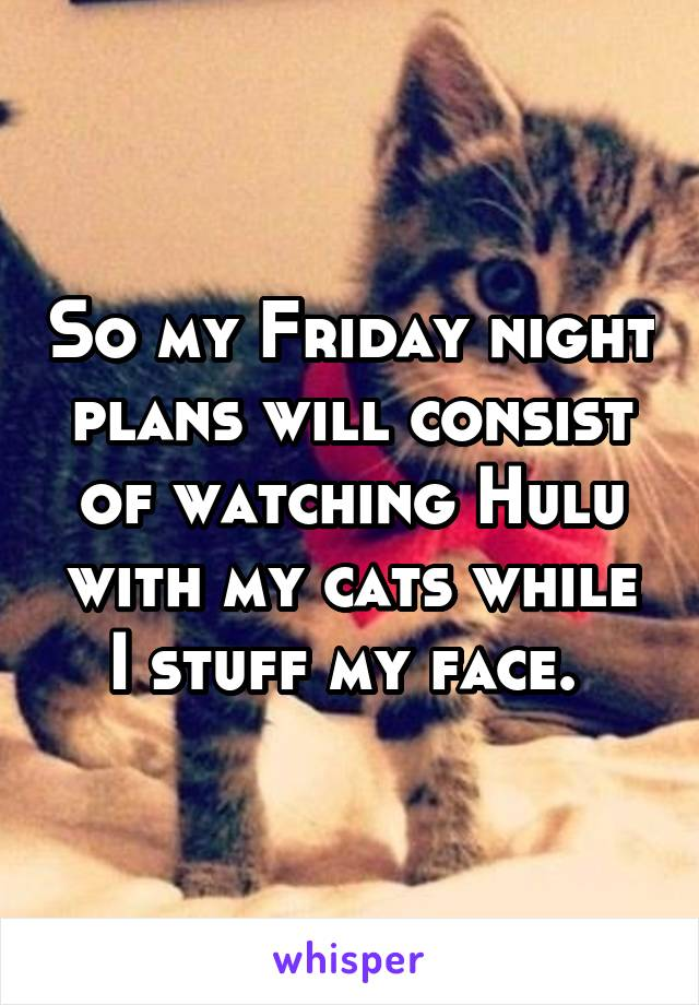 So my Friday night plans will consist of watching Hulu with my cats while I stuff my face.