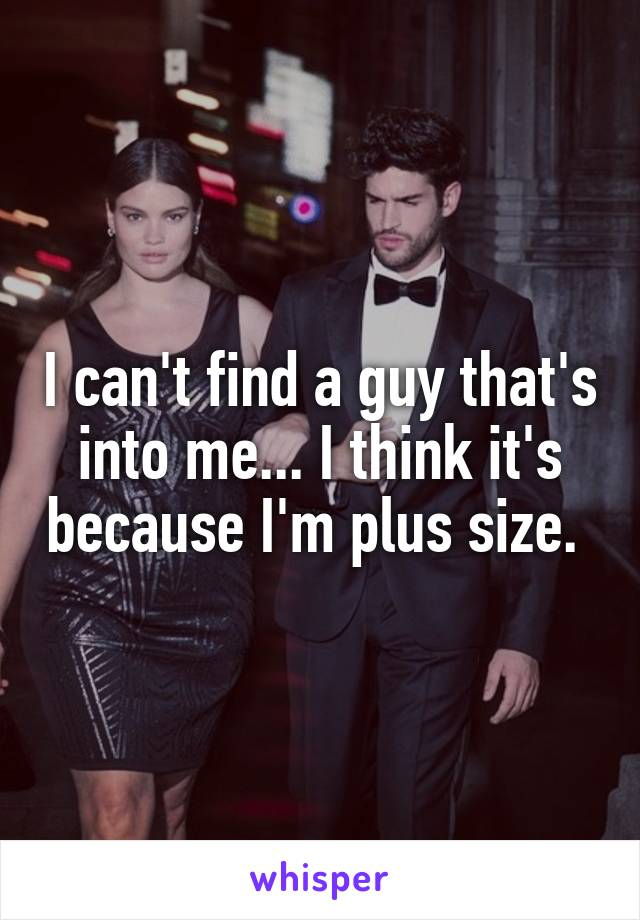 I can't find a guy that's into me... I think it's because I'm plus size.