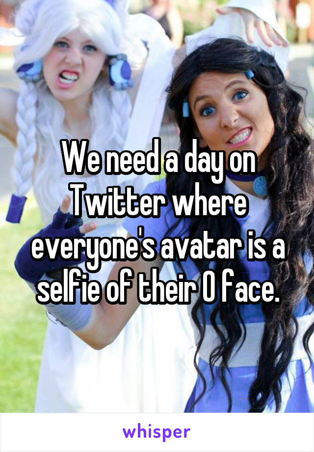 We need a day on Twitter where everyone's avatar is a selfie of their O face.