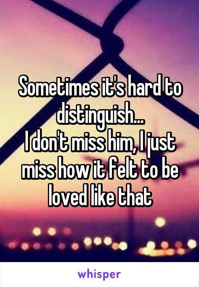 Sometimes it's hard to distinguish... I don't miss him, I just miss how it felt to be loved like that