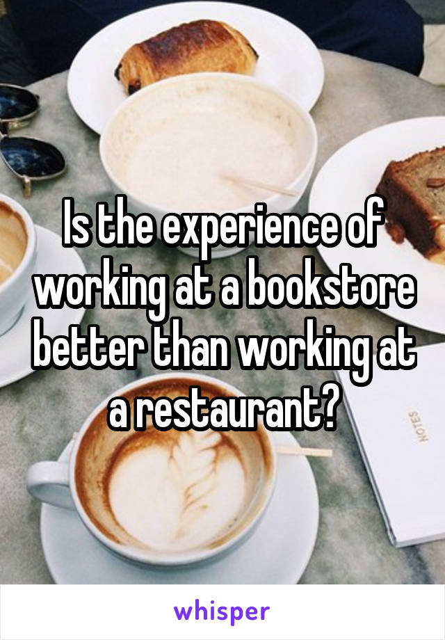Is the experience of working at a bookstore better than working at a restaurant?