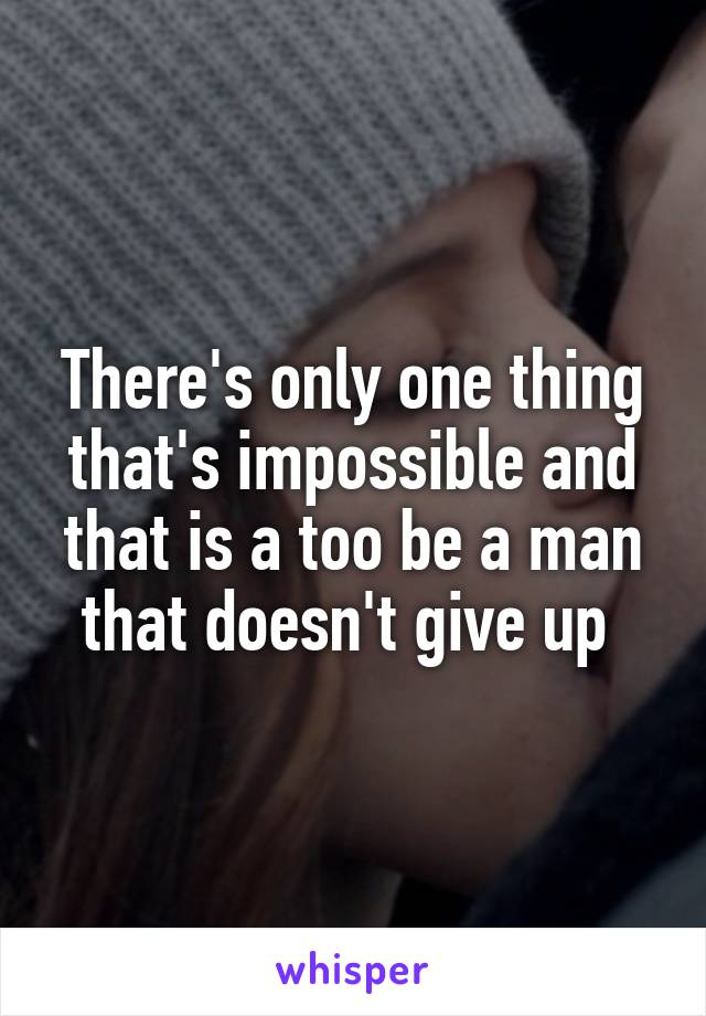 There's only one thing that's impossible and that is a too be a man that doesn't give up