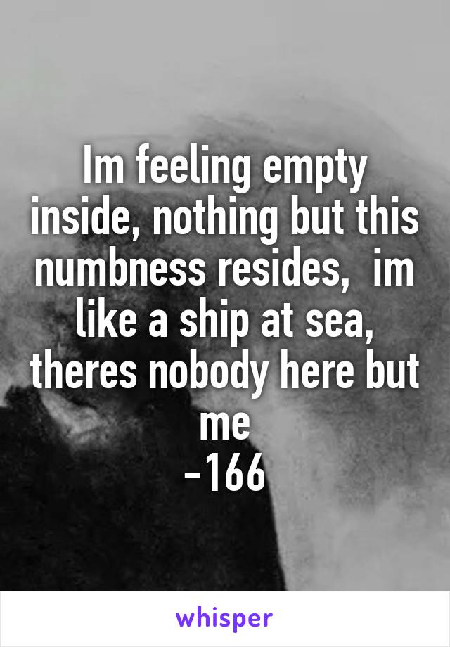 Im feeling empty inside, nothing but this numbness resides,  im like a ship at sea, theres nobody here but me -166