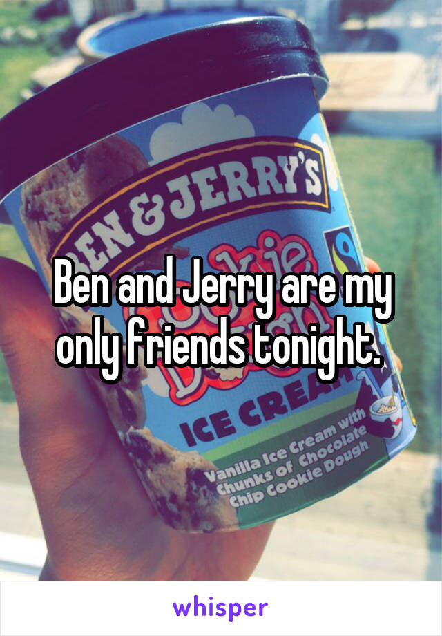 Ben and Jerry are my only friends tonight.