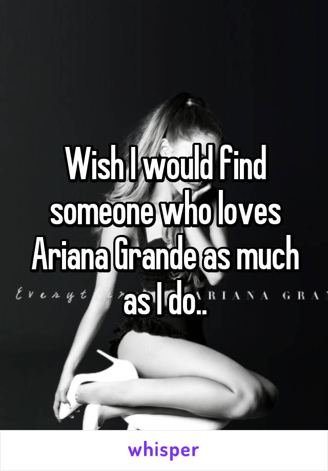 Wish I would find someone who loves Ariana Grande as much as I do..