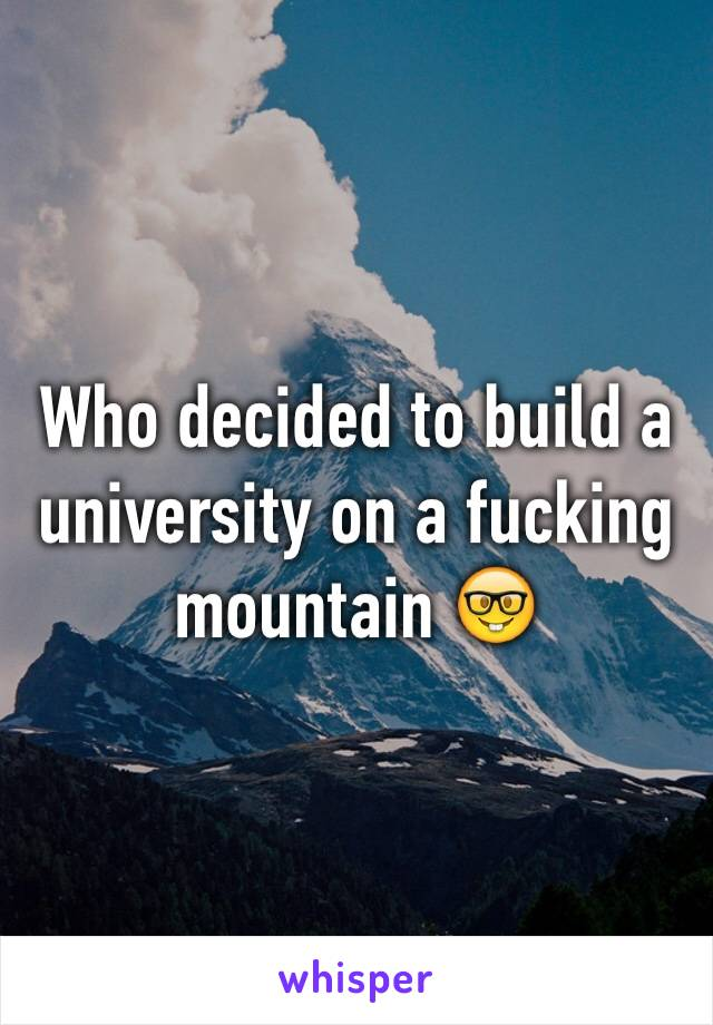 Who decided to build a university on a fucking mountain 🤓