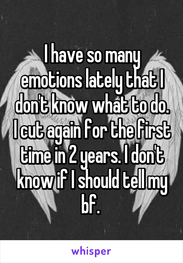 I have so many emotions lately that I don't know what to do. I cut again for the first time in 2 years. I don't know if I should tell my bf.