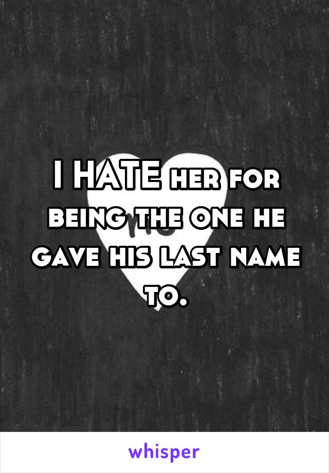 I HATE her for being the one he gave his last name to.