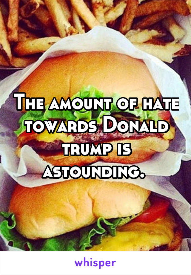 The amount of hate towards Donald trump is astounding.