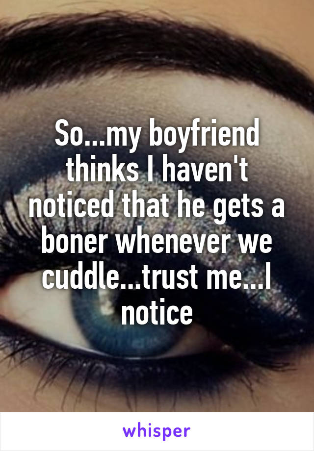 So...my boyfriend thinks I haven't noticed that he gets a boner whenever we cuddle...trust me...I notice