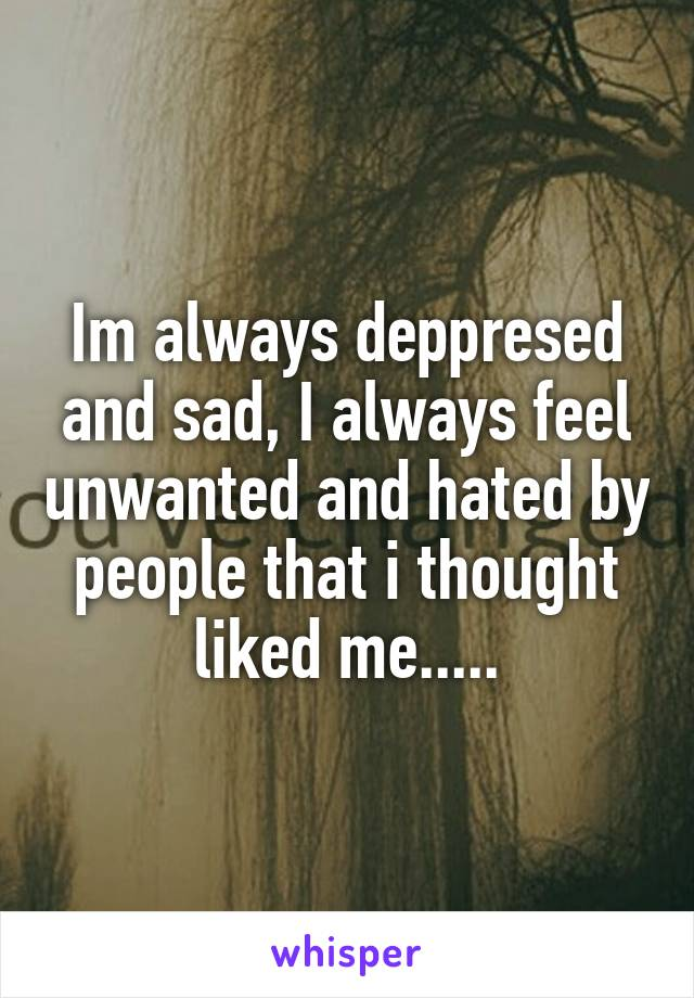 Im always deppresed and sad, I always feel unwanted and hated by people that i thought liked me.....