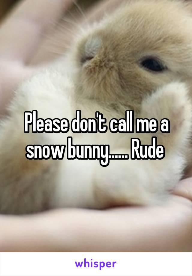 Please don't call me a snow bunny...... Rude