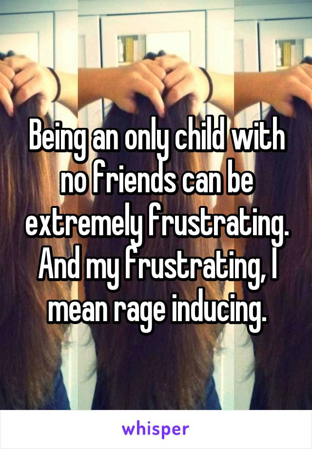 Being an only child with no friends can be extremely frustrating. And my frustrating, I mean rage inducing.