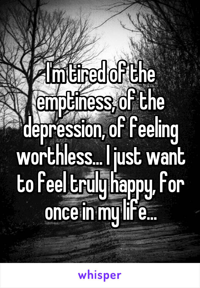 I'm tired of the emptiness, of the depression, of feeling worthless... I just want to feel truly happy, for once in my life...