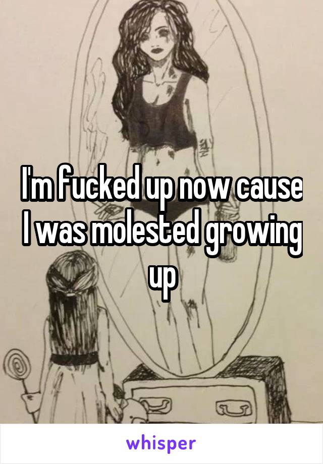 I'm fucked up now cause I was molested growing up
