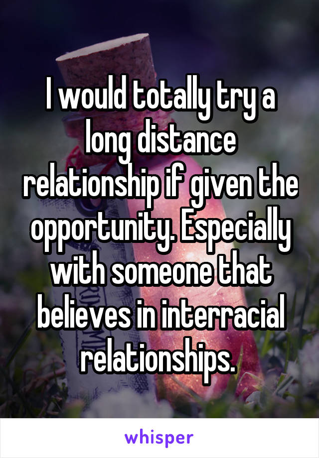 I would totally try a long distance relationship if given the opportunity. Especially with someone that believes in interracial relationships.