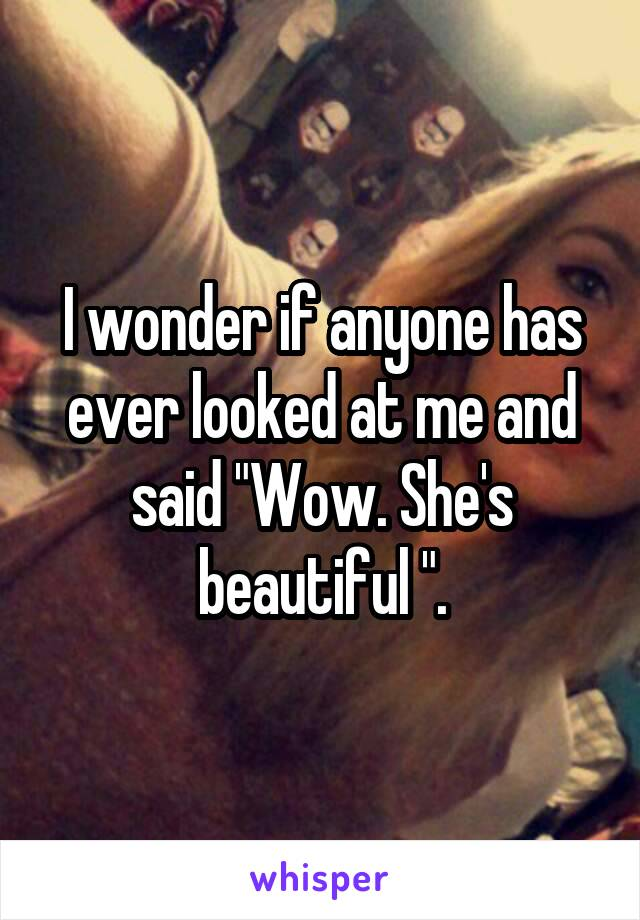 """I wonder if anyone has ever looked at me and said """"Wow. She's beautiful """"."""