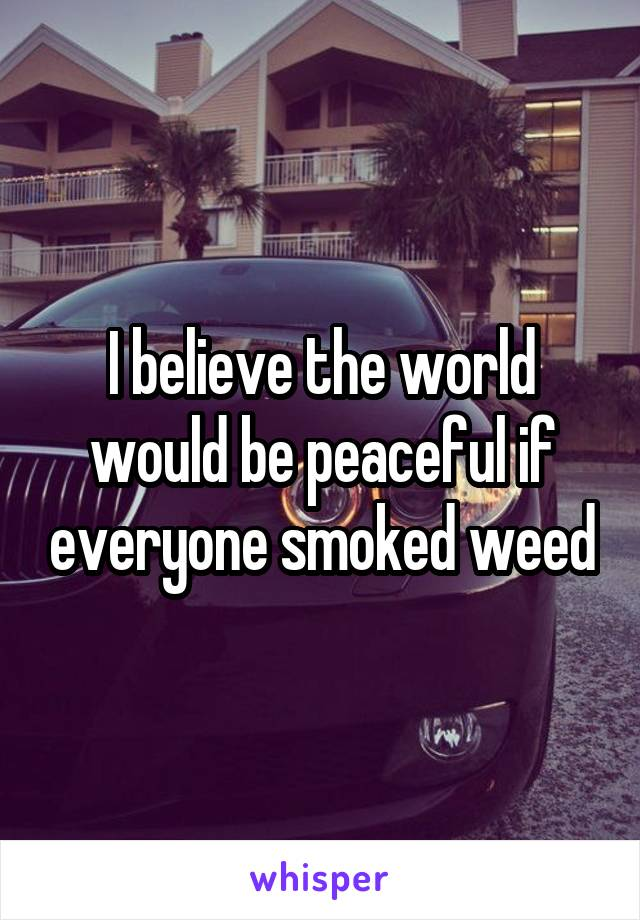 I believe the world would be peaceful if everyone smoked weed