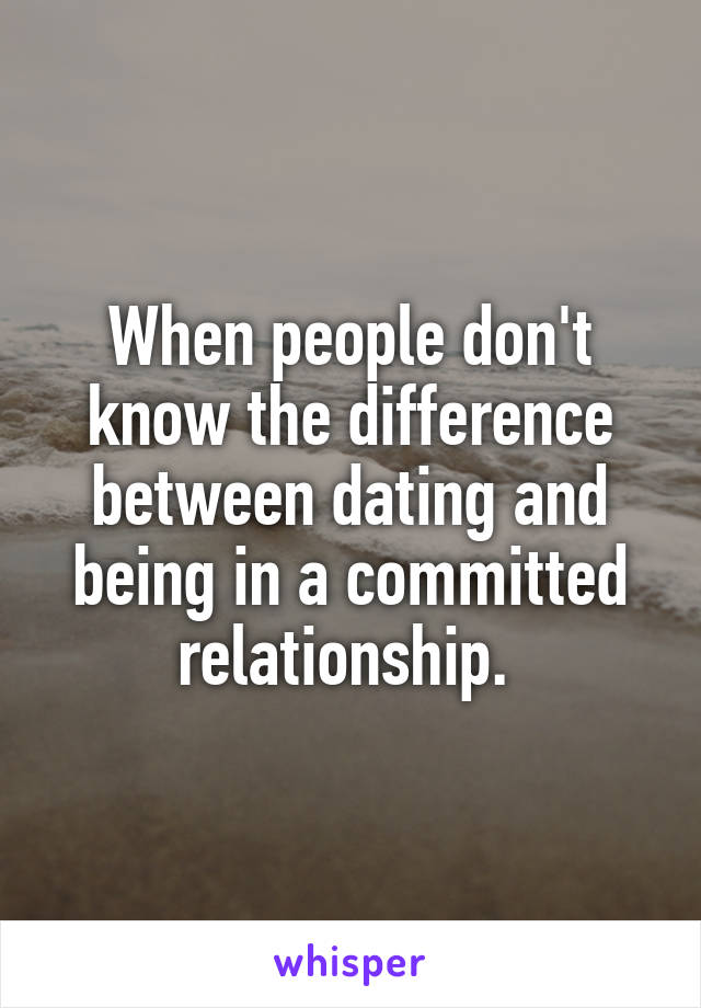 When people don't know the difference between dating and being in a committed relationship.