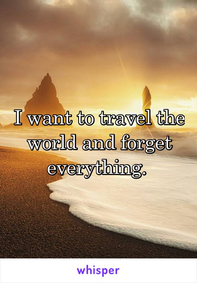 I want to travel the world and forget everything.