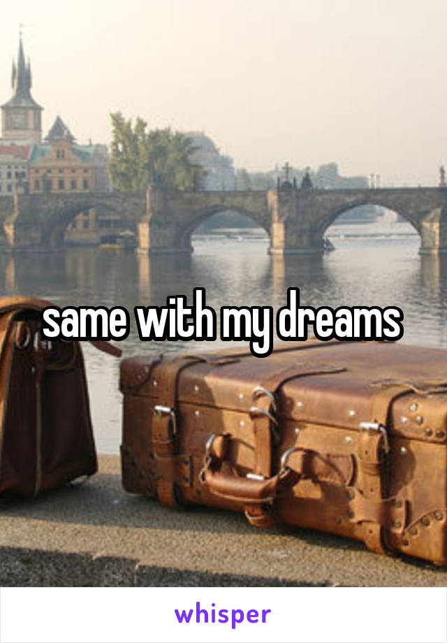 same with my dreams