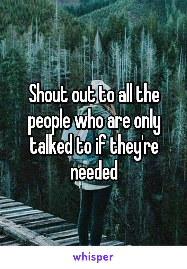 Shout out to all the people who are only talked to if they're needed