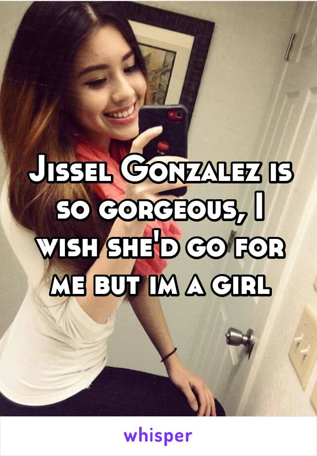 Jissel Gonzalez is so gorgeous, I wish she'd go for me but im a girl