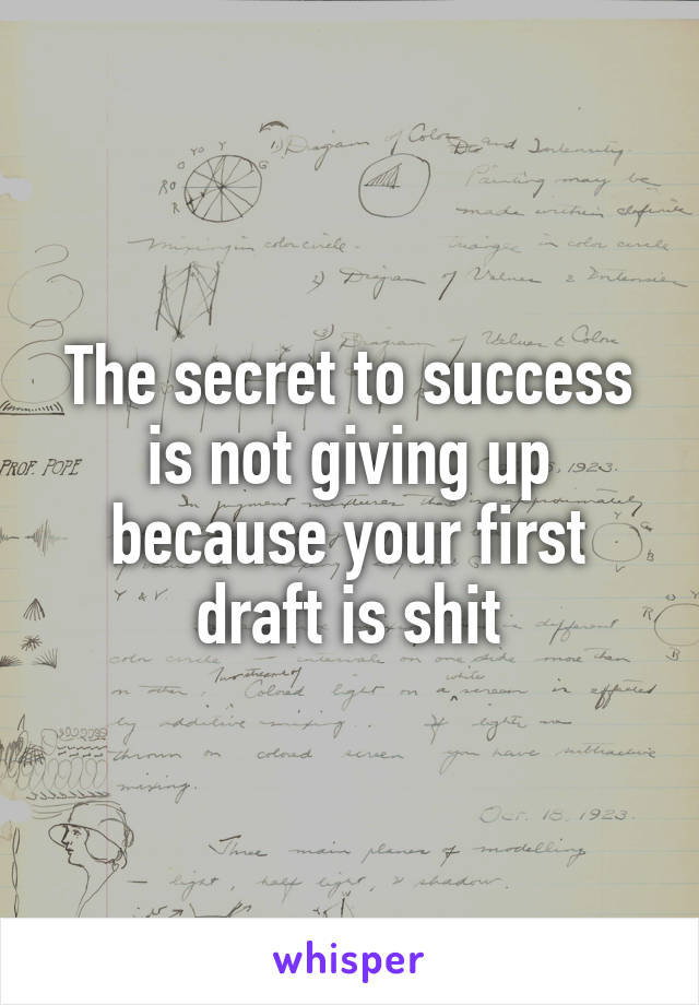 The secret to success is not giving up because your first draft is shit