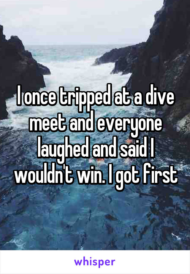 I once tripped at a dive meet and everyone laughed and said I wouldn't win. I got first