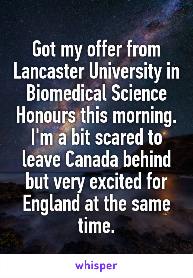 Got my offer from Lancaster University in Biomedical Science Honours this morning. I'm a bit scared to leave Canada behind but very excited for England at the same time.