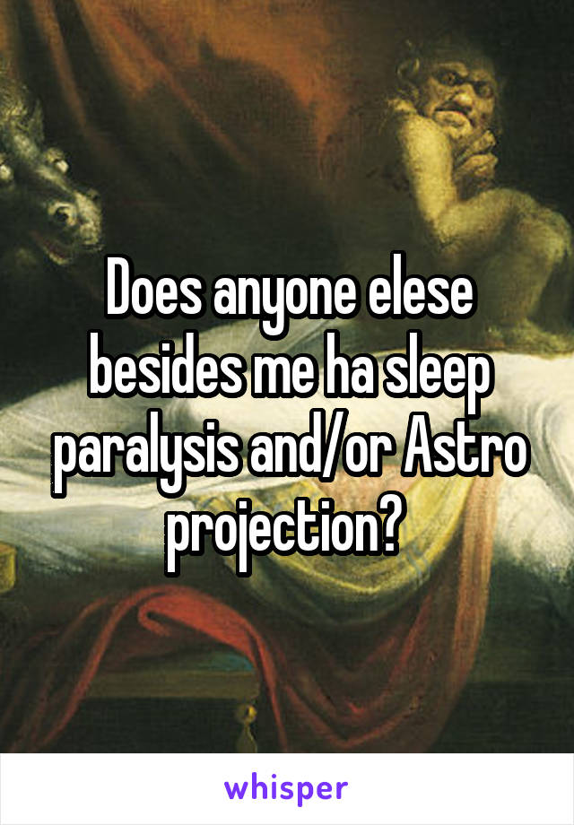 Does anyone elese besides me ha sleep paralysis and/or Astro projection?