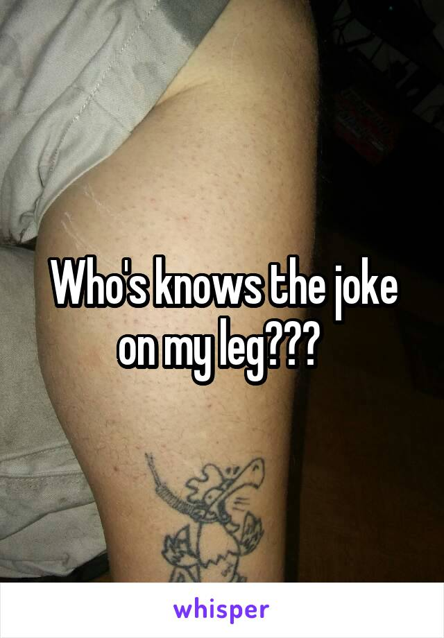 Who's knows the joke on my leg???