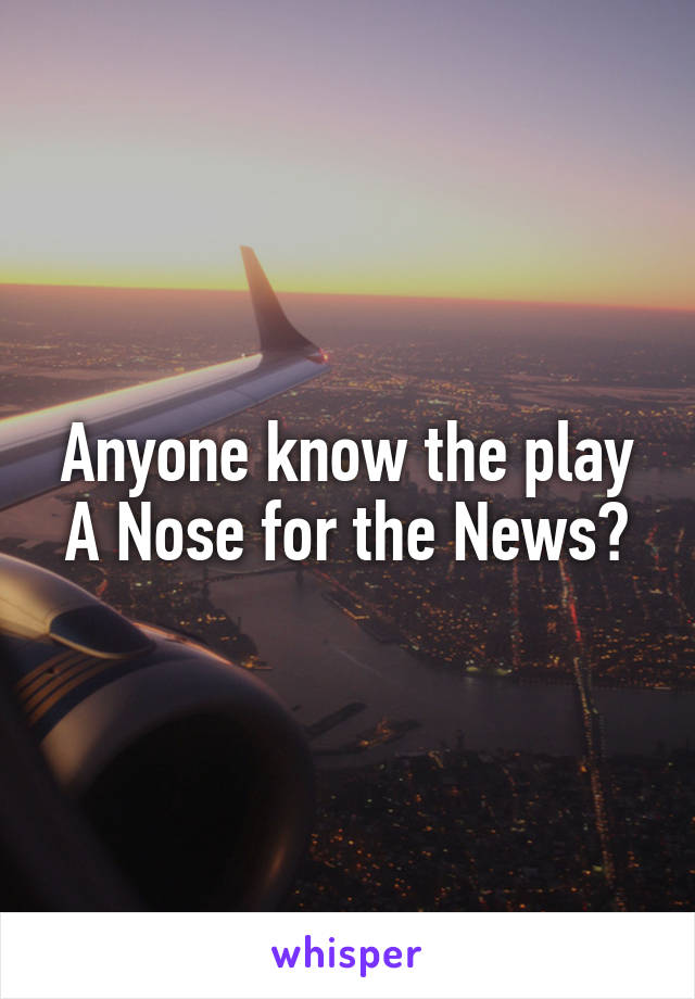 Anyone know the play A Nose for the News?