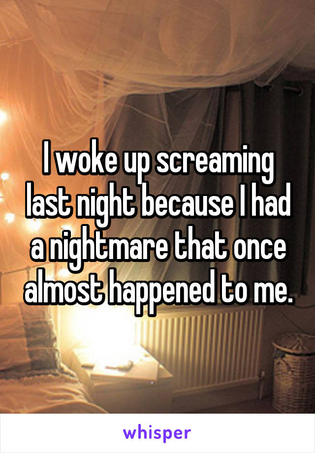 I woke up screaming last night because I had a nightmare that once almost happened to me.