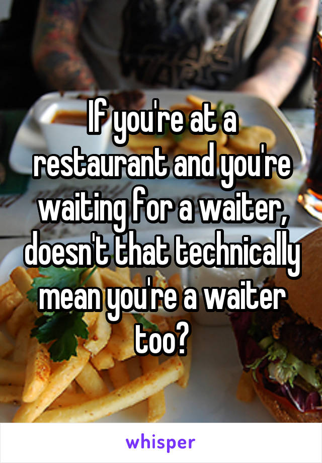 If you're at a restaurant and you're waiting for a waiter, doesn't that technically mean you're a waiter too?