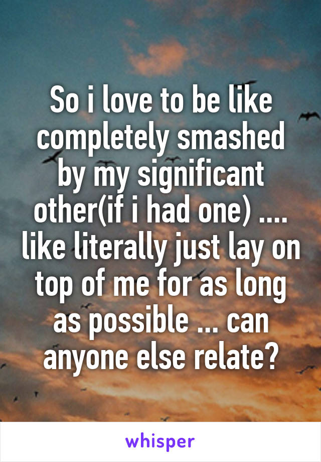 So i love to be like completely smashed by my significant other(if i had one) .... like literally just lay on top of me for as long as possible ... can anyone else relate?