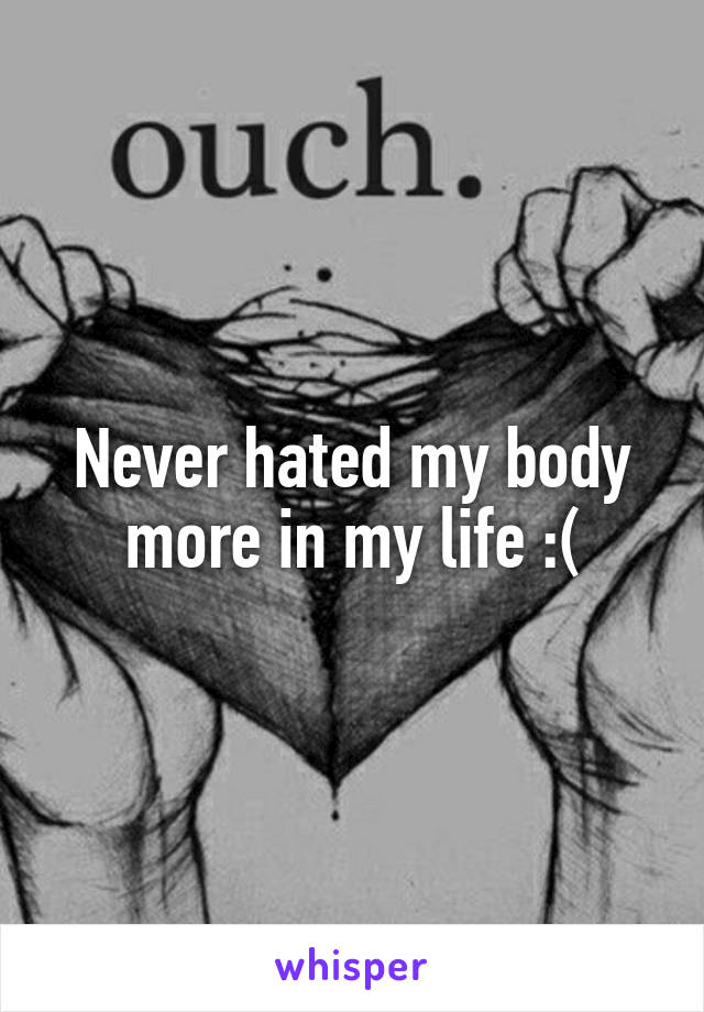 Never hated my body more in my life :(