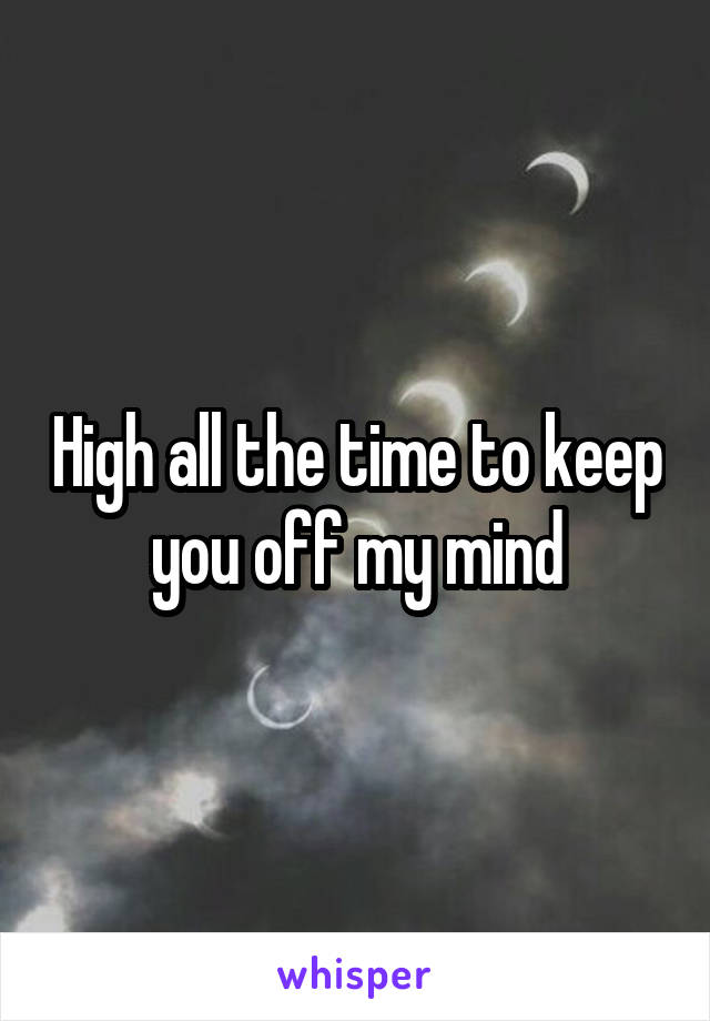 High all the time to keep you off my mind
