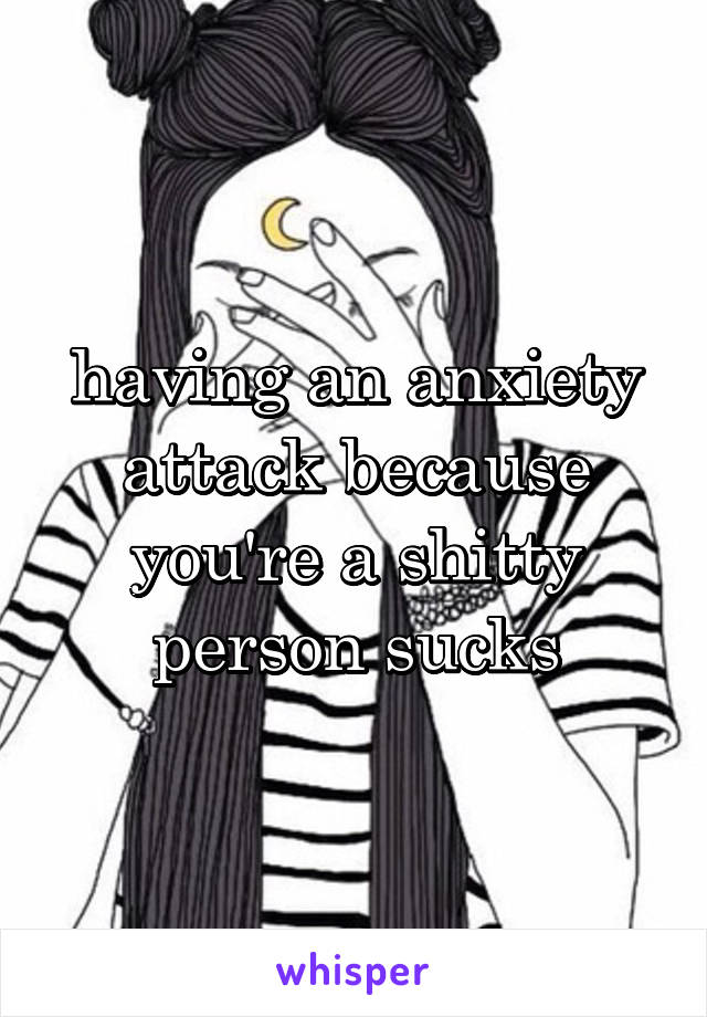 having an anxiety attack because you're a shitty person sucks