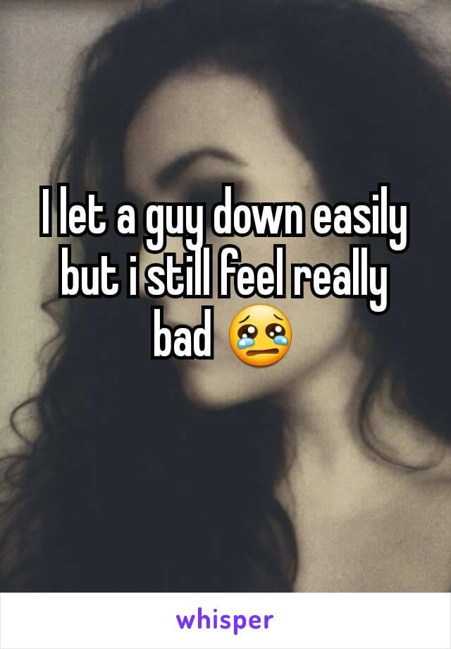I let a guy down easily but i still feel really bad 😢